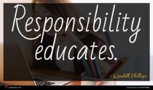 Wendell Phillips quote : Responsibility educates ...