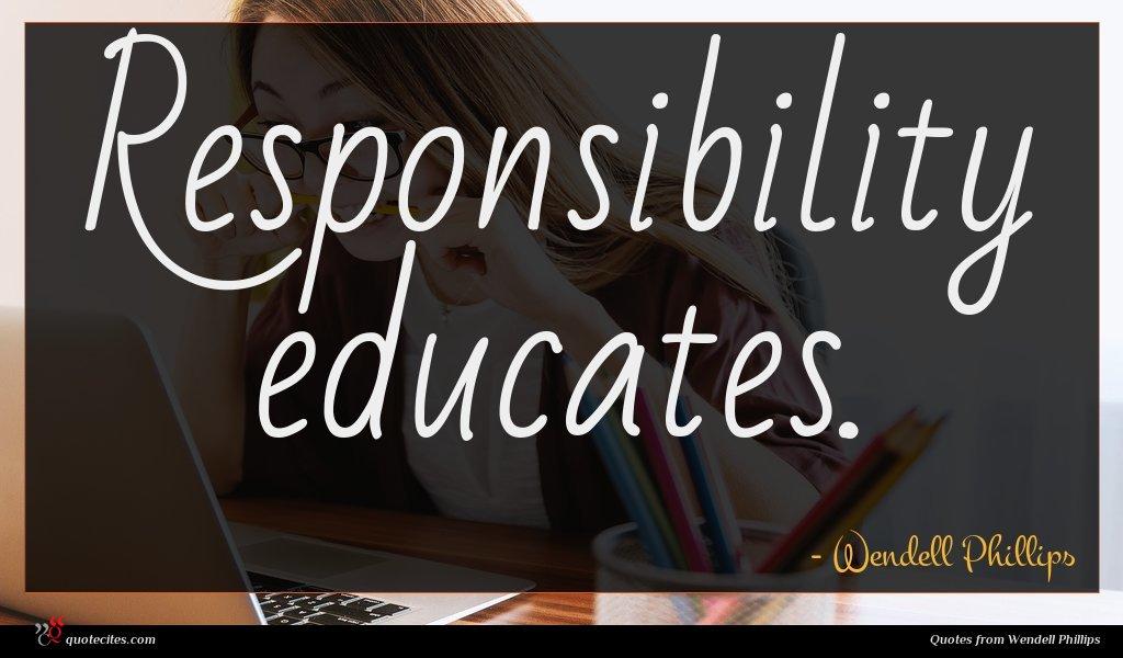 Responsibility educates.