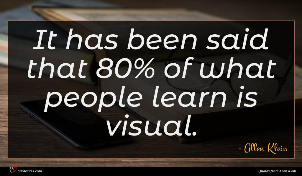 It has been said that 80% of what people learn is visual.