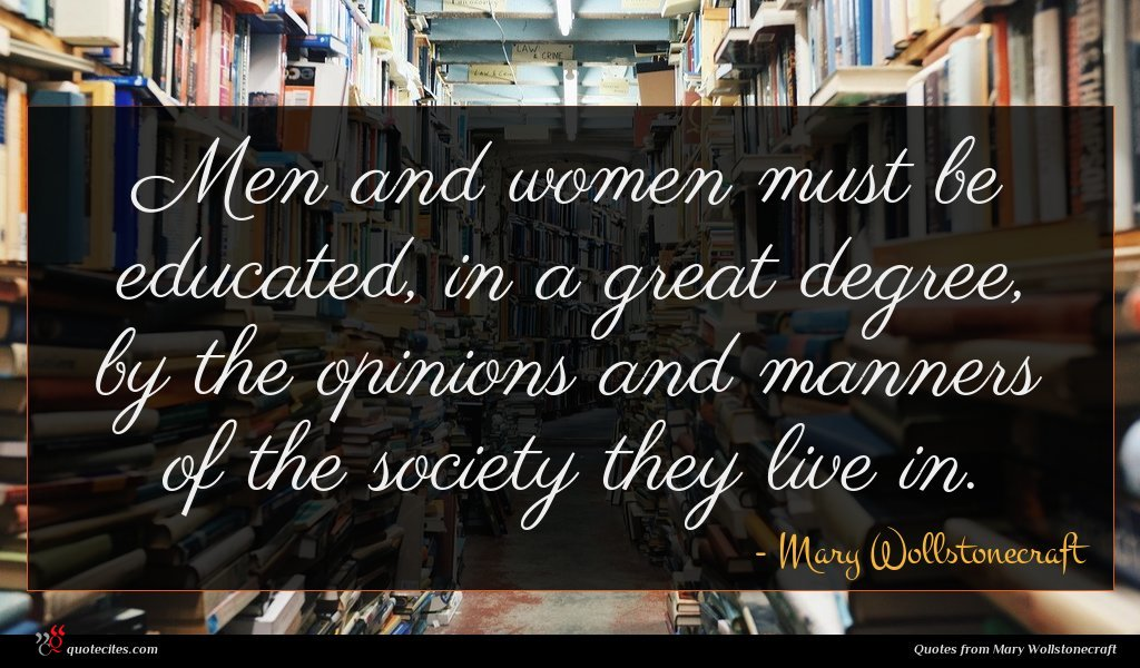 Men and women must be educated, in a great degree, by the opinions and manners of the society they live in.