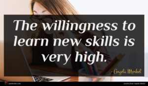 Angela Merkel quote : The willingness to learn ...