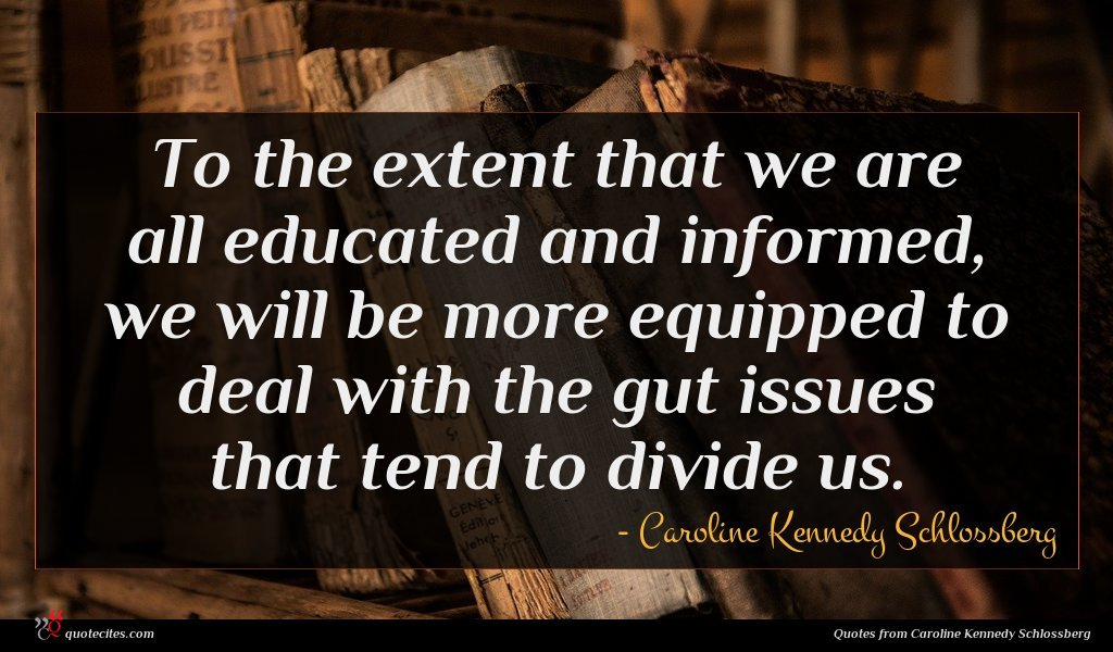 To the extent that we are all educated and informed, we will be more equipped to deal with the gut issues that tend to divide us.