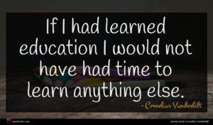 Cornelius Vanderbilt quote : If I had learned ...