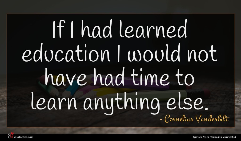 If I had learned education I would not have had time to learn anything else.