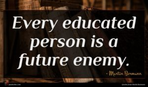 Martin Bormann quote : Every educated person is ...