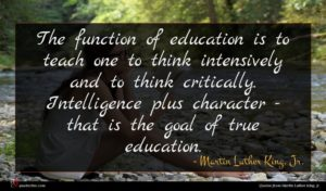 Martin Luther King, Jr. quote : The function of education ...