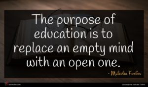 Malcolm Forbes quote : The purpose of education ...