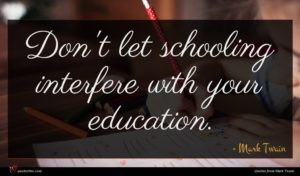 Mark Twain quote : Don't let schooling interfere ...