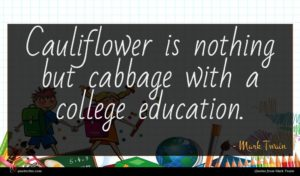 Mark Twain quote : Cauliflower is nothing but ...