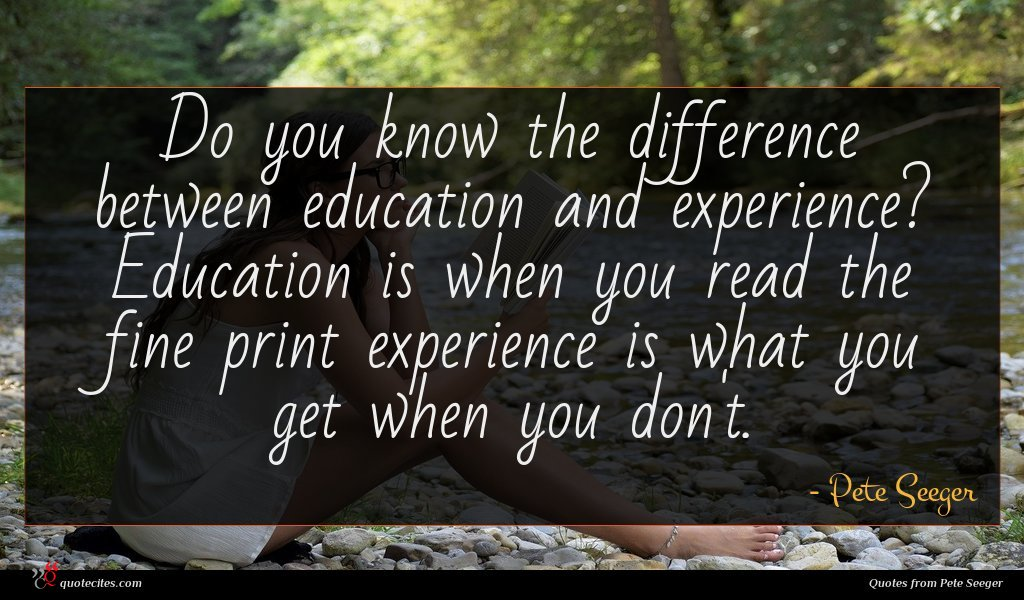 Do you know the difference between education and experience? Education is when you read the fine print experience is what you get when you don't.