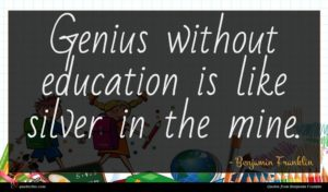 Benjamin Franklin quote : Genius without education is ...
