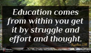 Napoleon Hill quote : Education comes from within ...
