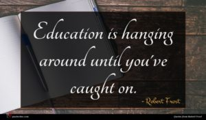 Robert Frost quote : Education is hanging around ...
