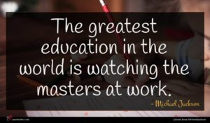 Michael Jackson quote : The greatest education in ...