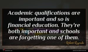 Robert Kiyosaki quote : Academic qualifications are important ...