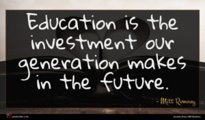 Mitt Romney quote : Education is the investment ...
