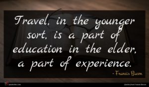Francis Bacon quote : Travel in the younger ...