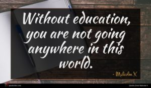 Malcolm X quote : Without education you are ...
