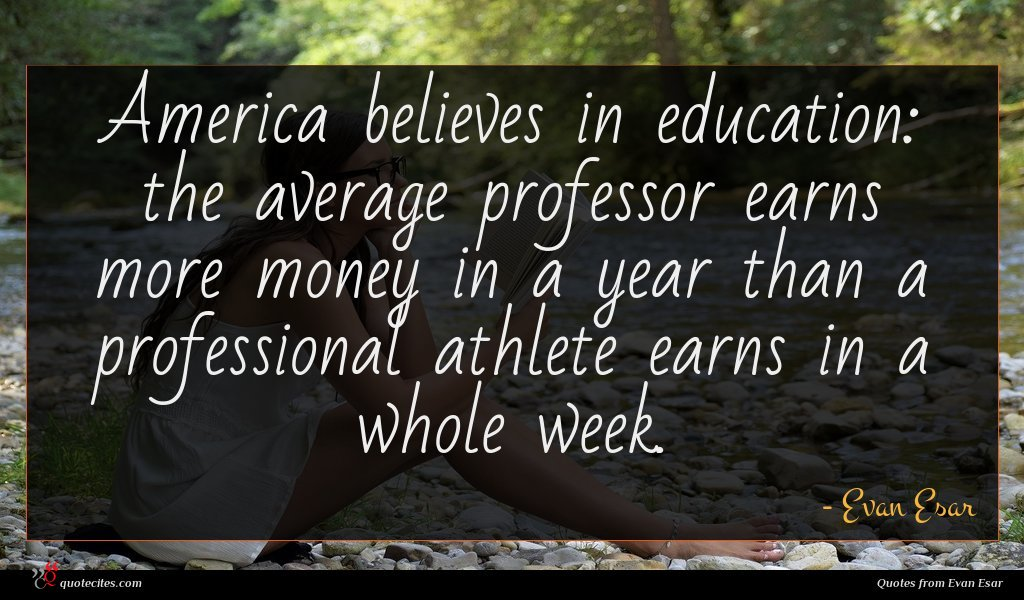 America believes in education: the average professor earns more money in a year than a professional athlete earns in a whole week.