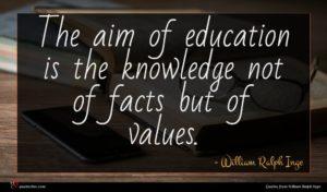 William Ralph Inge quote : The aim of education ...