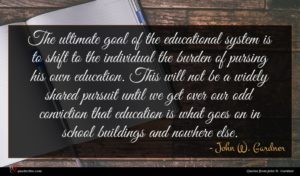 John W. Gardner quote : The ultimate goal of ...