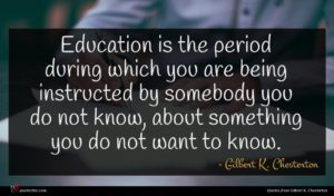Gilbert K. Chesterton quote : Education is the period ...