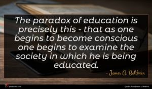 James A. Baldwin quote : The paradox of education ...