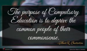 Gilbert K. Chesterton quote : The purpose of Compulsory ...
