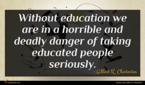 Gilbert K. Chesterton quote : Without education we are ...