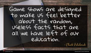 Chuck Palahniuk quote : Game shows are designed ...