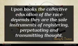 Harry S. Truman quote : Upon books the collective ...