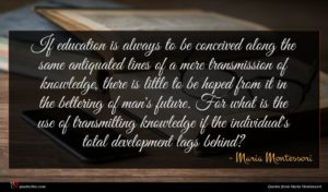 Maria Montessori quote : If education is always ...