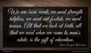 Jean-Jacques Rousseau quote : We are born weak ...