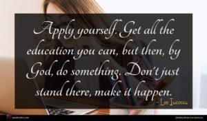 Lee Iacocca quote : Apply yourself Get all ...