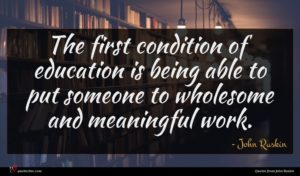 John Ruskin quote : The first condition of ...