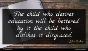 John Ruskin quote : The child who desires ...
