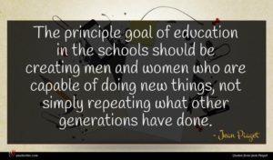 Jean Piaget quote : The principle goal of ...