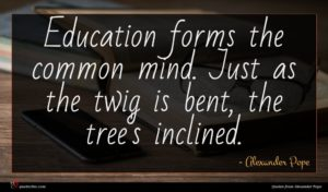 Alexander Pope quote : Education forms the common ...