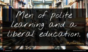 Matthew Henry quote : Men of polite learning ...