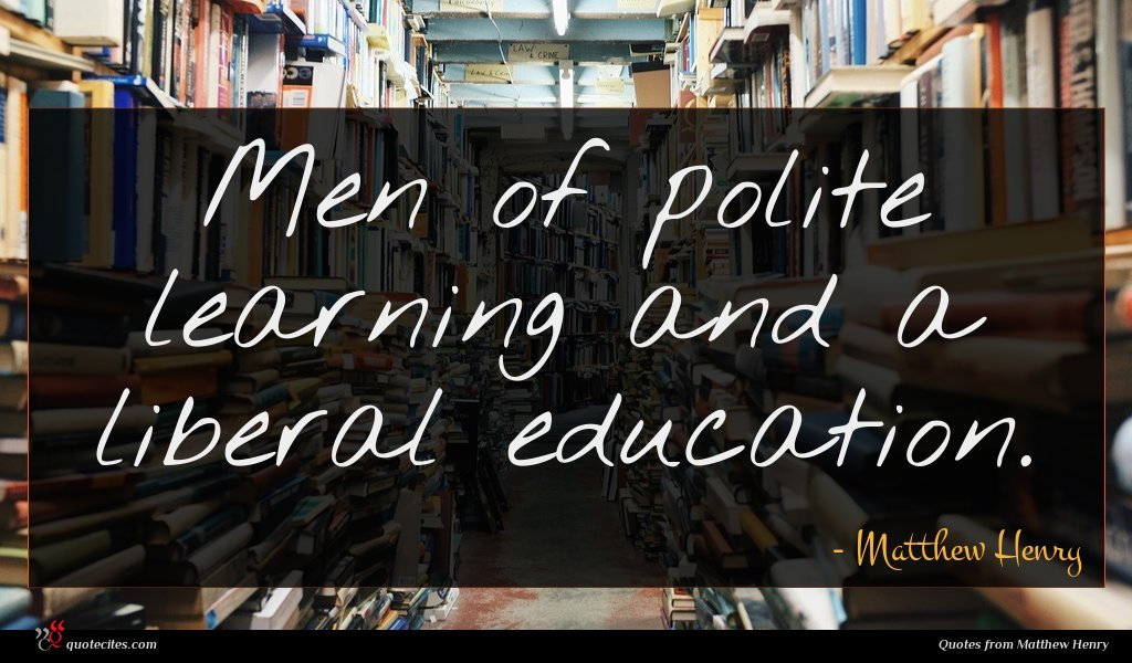 Men of polite learning and a liberal education.