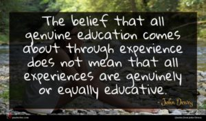 John Dewey quote : The belief that all ...