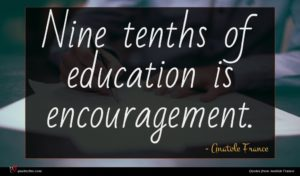 Anatole France quote : Nine tenths of education ...