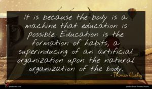 Thomas Huxley quote : It is because the ...