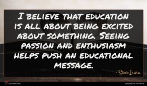 Steve Irwin quote : I believe that education ...