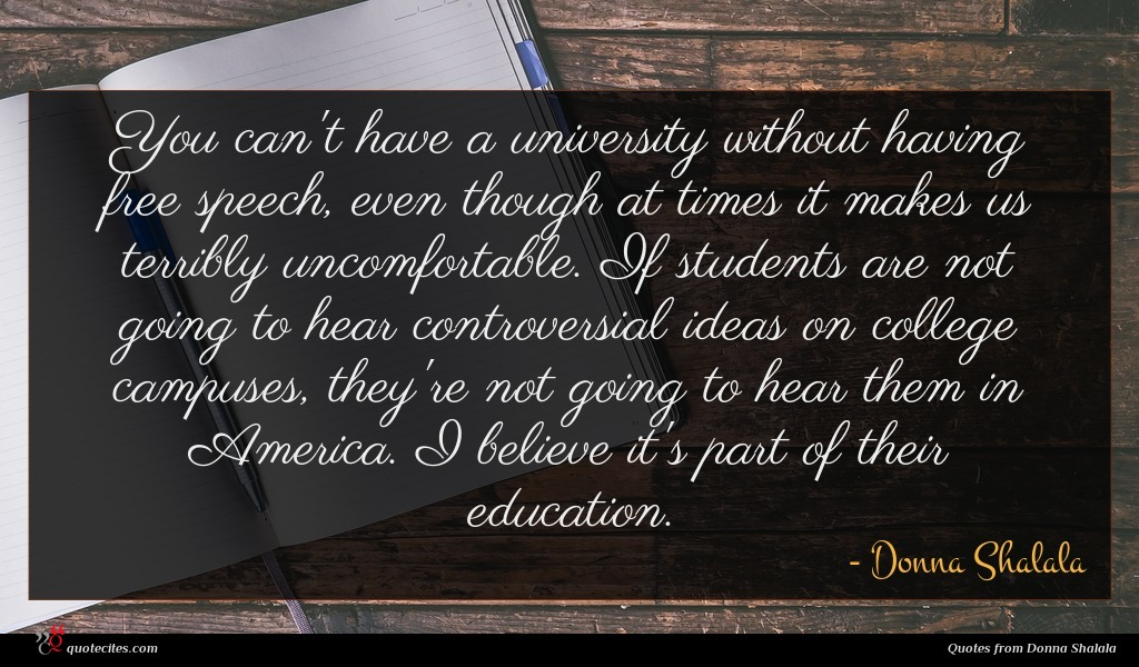 You can't have a university without having free speech, even though at times it makes us terribly uncomfortable. If students are not going to hear controversial ideas on college campuses, they're not going to hear them in America. I believe it's part of their education.