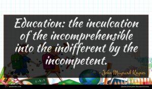 John Maynard Keynes quote : Education the inculcation of ...