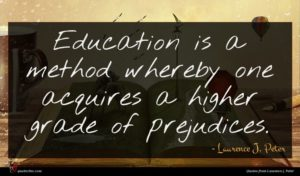 Laurence J. Peter quote : Education is a method ...