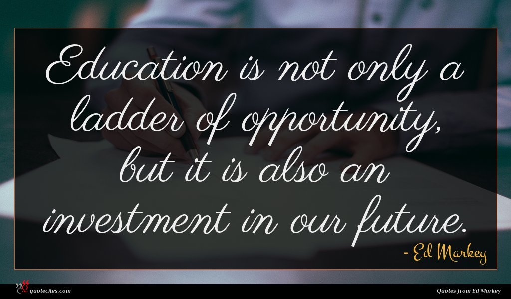 Education is not only a ladder of opportunity, but it is also an investment in our future.