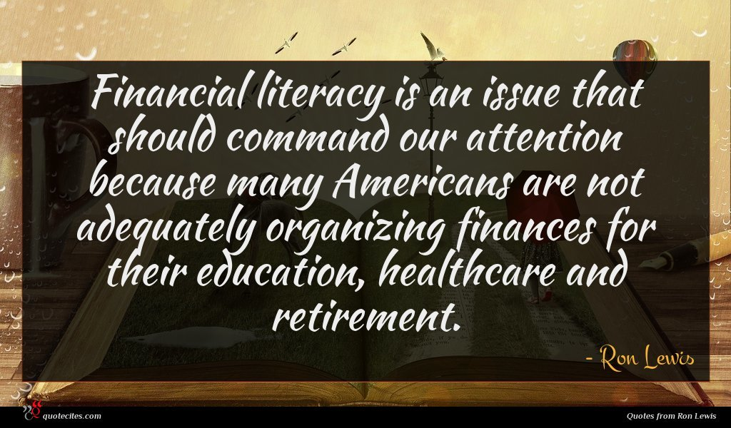 Financial literacy is an issue that should command our attention because many Americans are not adequately organizing finances for their education, healthcare and retirement.