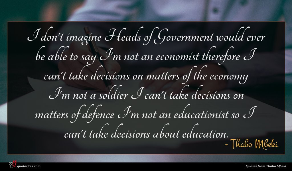 I don't imagine Heads of Government would ever be able to say I'm not an economist therefore I can't take decisions on matters of the economy I'm not a soldier I can't take decisions on matters of defence I'm not an educationist so I can't take decisions about education.